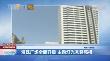 海珠广场全面升级 主题灯光秀将亮相