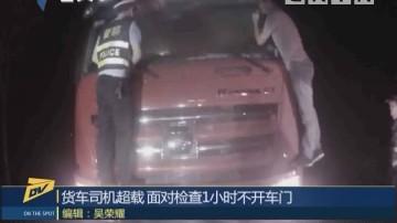 (DV现场)货车司机超载 面对检查1小时不开车门