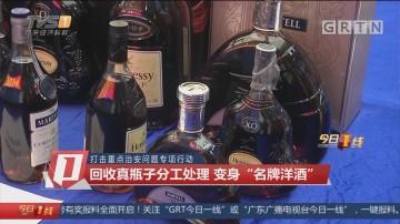 """打击重点治安问题专项行动:回收真瓶子分工处理 变身""""名牌洋酒"""""""