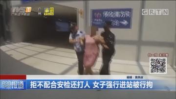 拒不配合安检还打人 女子强行进站被行拘