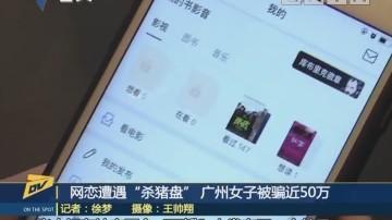 """(DV现场)网恋遭遇""""杀猪盘"""" 广州女子被骗近50万"""