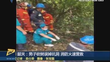 (DV现场)韶关:男子砍树误掉坑洞 消防火速营救