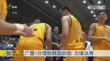 广厦1分惜败韩国劲旅 无缘决赛