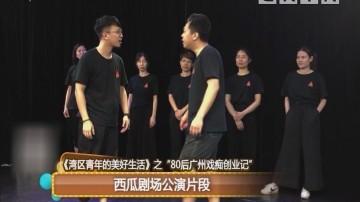 """《湾区青年的美好生活》之""""80后广州戏痴创业记"""" 西瓜剧场公演片段"""