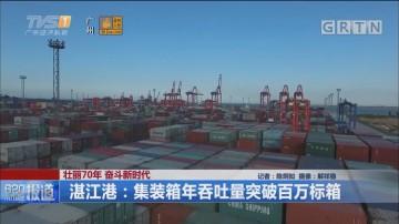 壮丽70年 奋斗新时代 湛江港:集装箱年吞吐量突破百万标箱