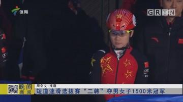 """短道速滑选拔賽""""二韩""""夺男女子1500米冠军"""