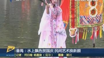 (DV现场)番禺:水上飘色贺国庆 民间艺术换新颜