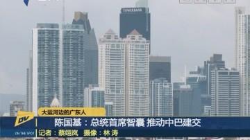 (DV现场)大运河边的广东人 陈国基:总统首席智囊 推动中巴建交