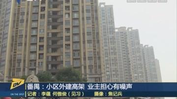 (DV现场)番禺:小区外建高架 业主担心有噪声