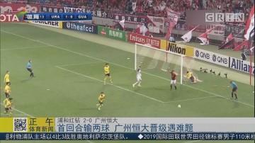 首回合输两球 广州恒大晋级遇难题