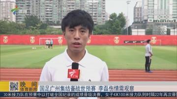 国足广州集结备战世预赛 李磊伤情需观察