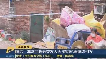 (DV现场)清远:泡沫回收站突发大火 疑因机器爆炸引发