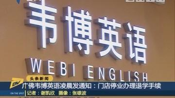 (DV现场)广佛韦博英语凌晨发通知:门店停业办理退学手续