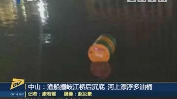 (DV现场)中山:渔船撞岐江桥后沉底 河上漂浮多油桶