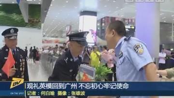 (DV现场)观礼英模回到广州 不忘初心牢记使命