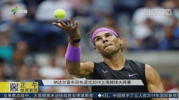 纳达尔宣布因伤退出2019上海网球大师赛