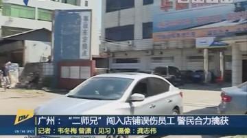 "(DV现场)广州:""二师兄""闯入店铺误伤员工 警民合力擒获"