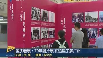 (DV现场)国庆看展:70年图片展 在这里了解广州