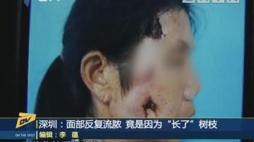"""(DV现场)深圳:面部反复流脓 竟是因为""""长了""""树枝"""