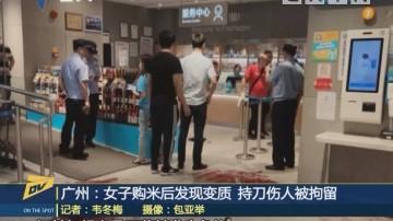 (DV现场)广州:女子购米后发现变质 持刀伤人被拘留