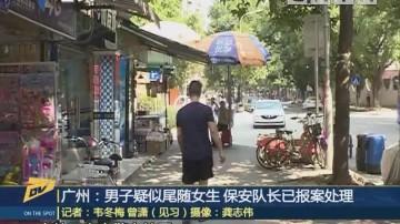 (DV现场)广州:男子疑似尾随女生 保安队长已报案处理