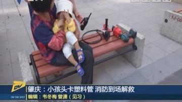 (DV现场)肇庆:小孩头卡塑料管 消防到场解救