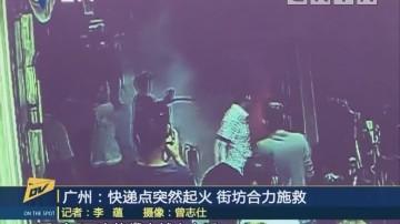 (DV现场)广州:快递点突然起火 街坊合力施救