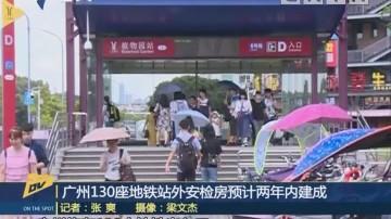 (DV现场)广州130座地铁站外安检房预计两年内建成