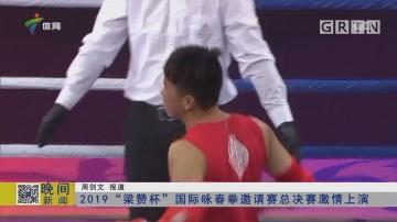 """2019""""梁赞杯""""国际咏春拳邀请赛总决赛激情上演"""