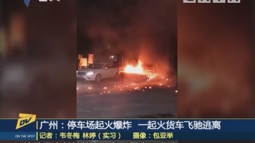 (DV现场)广州:停车场起火爆炸 一起火货车飞驰逃离