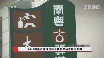 2019南粤古驿道定向大赛乳源站本周末开赛