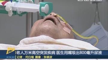 (DV现场)老人万米高空突发疾病 医生用嘴吸出800毫升尿液