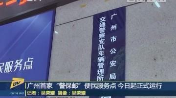 "(DV现场)广州首家""警保邮""便民服务点 今日起正式运行"