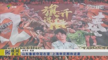 山东鲁能夺冠在望 上海申花期待逆袭