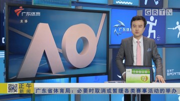 广东省体育局:必要时取消或暂缓各类赛事活动的举办