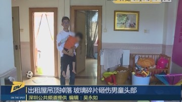 (DV现场)出租屋吊顶掉落 玻璃碎片砸伤男童头部