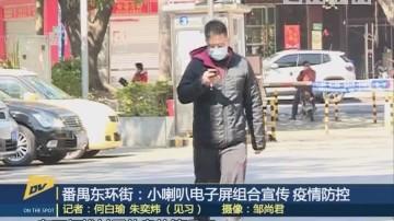 (DV现场)番禺东环街:小喇叭电子屏组合宣传 疫情防控