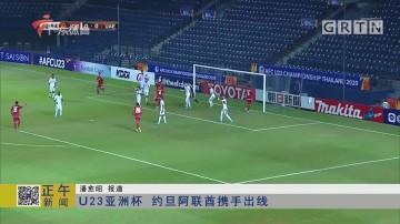 U23亚洲杯 约旦阿联酋携手出线