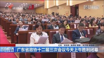 广东省政协十二届三次会议今天上午胜利闭幕
