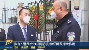 (DV现场)佛山:警民合力共同防疫 物联网发挥大作用