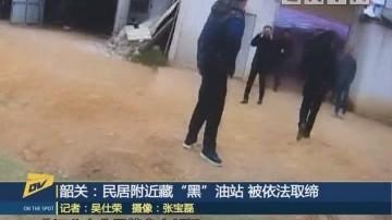 """(DV現場)韶關:民居附近藏""""黑""""油站 被依法取締"""