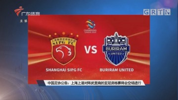 中国足协公告:上海上港对阵武里南的亚冠资格赛将会空场进行