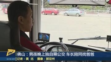 (DV现场)佛山:男孩晚上独自乘公交 车长陪同找爸爸