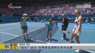 """""""复仇""""成功 巴蒂晋级澳网女单半决赛"""