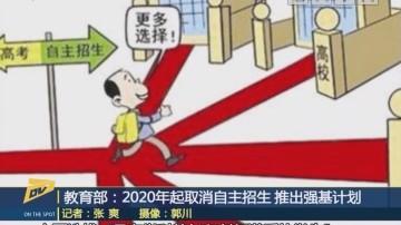 (DV现场)教育部:2020年起取消自主招生 推出强基计划