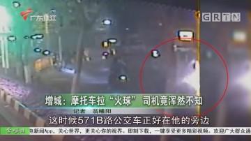 """增城:摩托车拉""""火球"""" 司机竟浑然不知"""