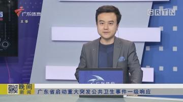广东省启动重大突发公共卫生事件一级响应