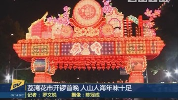 (DV现场)荔湾花市开锣首晚 人山人海年味十足