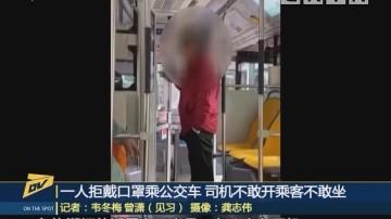 (DV现场)一人拒戴口罩乘公交车 司机不敢开乘客不敢坐