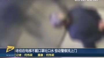 (DV现场)老伯在电梯不戴口罩吐口水 惊动警察找上门